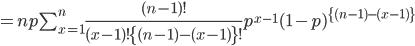 =np \sum_{x=1}^{n}  \frac{(n-1)!}{(x-1)! \{(n-1)-(x-1)\}!} p^{x-1} (1-p)^{\{(n-1)-(x-1)\}}