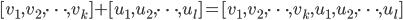 [ v_1, v_2, \cdots, v_k ] + [ u_1, u_2, \cdots, u_l ] = [ v_1, v_2, \cdots, v_k, u_1, u_2, \cdots, u_l ]