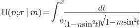 \ \displaystyle{\Pi(n ; x\,|\,m)=\int_{0}^{x} \frac{d t}{\left(1-n \sin ^{2} t\right) \sqrt{1-m \sin ^{2} t}}}