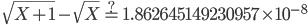 \ \displaystyle{\sqrt{X+1}-\sqrt{X}\overset{?}{=}1.862645149230957\times 10^{-8}}