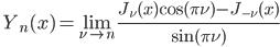 \ \displaystyle{Y_{n}(x)=\lim _{\nu \rightarrow n} \frac{J_{\nu}(x) \cos (\pi \nu)-J_{-\nu}(x)}{\sin (\pi \nu)}}