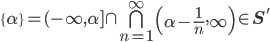 \{\alpha \} = (-\infty, \alpha] \cap \bigcap_{n=1}^{\infty} \left(\alpha - \frac{1}{n}, \infty \right) \in {\bf S}'