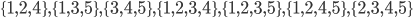 \{1, 2, 4\}, \{1, 3, 5\}, \{3, 4, 5\}, \{1, 2, 3, 4\}, \{1, 2, 3, 5\}, \{1, 2, 4, 5\}, \{2, 3, 4, 5\}