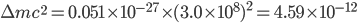 \Delta m c^2 = 0.051 \times 10^{-27} \times (3.0 \times 10^8)^2 = 4.59 \times 10^{-12}
