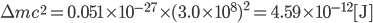 \Delta m c^2 = 0.051 \times 10^{-27} \times (3.0 \times 10^8)^2 = 4.59 \times 10^{-12} \mathrm{[ J ]}