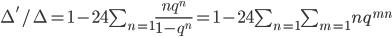 \Delta' / \Delta = 1 - 24 \sum_{n=1} \frac {n q^{n}} {1-q^{n}} = 1 - 24 \sum_{n=1} \sum_{m=1} n q^{mn}