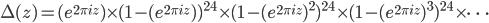 \Delta(z) = (e^{2\pi i z}) \times (1-(e^{2\pi i z}) )^{24} \times (1-(e^{2\pi i z})^2)^{24} \times (1-(e^{2\pi i z})^3)^{24} \times \cdots