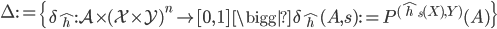 \Delta:=\left\{\delta_{\hat{h}}:\mathcal{A}\times(\mathcal{X}\times\mathcal{Y})^{n}\to [0,\,1 ]\,\bigg|\,\delta_{\hat{h}}(A,s):=P^{(\hat{h}_{s}(X),Y)}(A)\right\}
