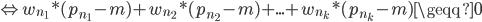 \Leftrightarrow w_{n_1} * (p_{n_1} - m) + w_{n_2} * (p_{n_2} - m) + ... + w_{n_k} * (p_{n_k} - m) \geqq 0