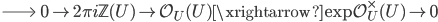 \Longrightarrow \;\; 0 \to 2\pi i \mathbb{Z}(U) \to \mathcal{O}_{U}(U) \xrightarrow{\exp} \mathcal{O}_{U}^\times(U) \to 0