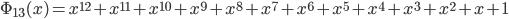\Phi_{13}(x) = x^{12} + x^{11} + x^{10} + x^{9} + x^{8} + x^{7} + x^{6} + x^{5} + x^{4} + x^{3} + x^{2} + x + 1