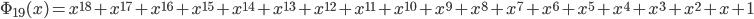 \Phi_{19}(x) = x^{18} + x^{17} + x^{16} + x^{15} + x^{14} + x^{13} + x^{12} + x^{11} + x^{10} + x^{9} + x^{8} + x^{7} + x^{6} + x^{5} + x^{4} + x^{3} + x^{2} + x + 1