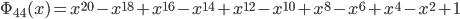 \Phi_{44}(x) = x^{20} - x^{18} + x^{16} - x^{14} + x^{12} - x^{10} + x^{8} - x^{6} + x^{4} - x^{2} + 1