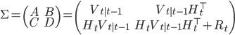\Sigma = \left( \begin{array}{cc} A & B \\ C & D \end{array}\right) = \left( \begin{array}{cc} V_{t|t-1} & V_{t|t-1}H_t^{\top} \\ H_t V_{t|t-1} & H_t V_{t|t-1} H_t^{\top} + R_t \end{array} \right)