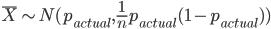 \bar{X} \sim N(p_{actual}, \frac{1}{n} p_{actual}(1-p_{actual}))