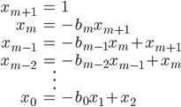 \begin{align*} x_{m + 1} &= 1 \\ x_m &= - b_m x_{m + 1} \\ x_{m - 1} &= - b_{m - 1} x_m + x_{m + 1} \\ x_{m - 2} &= - b_{m - 2} x_{m - 1} + x_m \\ & \vdots \\ x_0 &= -b_0 x_1 + x_2 \end{align*}