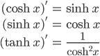\begin{align} (\cosh x)' &= \sinh x \\ (\sinh x)' &= \cosh x\\ (\tanh x)' &= \frac{1}{\cosh^2 x} \end{align}