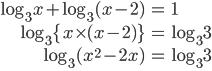 \begin{align} \log_3 x + \log_3 (x-2) &=1\\ \log_{3} \{x \times (x-2) \} &=\log_3 3\\ \log_3 (x^2-2x) &=\log_3 3\\ \end{align}