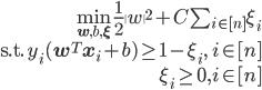 \begin{align} \min_{\mathbf{w}, b, \mathbf{\xi}}\frac{1}{2}\|w\|^2+C\sum_{i\in[n]}\xi_i \\ \mathrm{s.t.}\ y_i(\mathbf{w}^T\mathbf{x}_i + b)\ge 1-\xi_i,\ i \in [n] \\ \xi_i \ge 0,i \in [n] \end{align}
