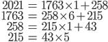 \begin{align} 2021 &= 1763 \times 1 + 258\\\ 1763 &= 258 \times 6 + 215\\\ 258 &= 215 \times 1 + 43\\\ 215 &= 43 \times 5 \end{align}