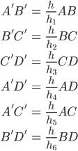 \begin{align} A'B' &= \frac{h}{h_1}AB\\ B'C' &= \frac{h}{h_2}BC\\ C'D' &= \frac{h}{h_3}CD\\ A'D' &= \frac{h}{h_4}AD\\ A'C' &= \frac{h}{h_5}AC\\ B'D' &= \frac{h}{h_6}BD \end{align}
