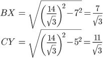 \begin{align} BX &= \sqrt{\left(\frac{14}{\sqrt{3}}\right)^2 - 7^2}= \frac{7}{\sqrt{3}}\\ CY &= \sqrt{\left(\frac{14}{\sqrt{3}}\right)^2 - 5^2}= \frac{11}{\sqrt{3}} \end{align}