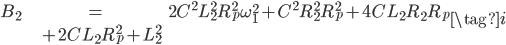\begin{align} B_{2} &= 2 C^{2} L_{2}^{2} R_{p}^{2} \omega_{1}^{2} + C^{2} R_{2}^{2} R_{p}^{2} + 4 C L_{2} R_{2} R_{p} \\ &+ 2 C L_{2} R_{p}^{2} + L_{2}^{2} \end{align} \tag{i}