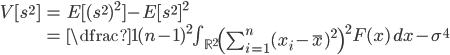 \begin{align} V[s^2] &= E[(s^2)^2]-  E[s^2]^2\\ &= \dfrac{1}{(n-1)^2} \int_{\mathbb{R}^2}\left( \sum_{i=1}^n (x_i -\bar{x})^2\right)^2 F(x)\,dx -\sigma^4 \end{align}