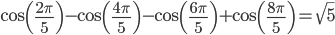 \begin{align}  \cos\left(\frac{2\pi}{5}\right) - \cos\left(\frac{4\pi}{5}\right) - \cos\left(\frac{6\pi}{5}\right) + \cos\left(\frac{8\pi}{5}\right) = \sqrt{5} \end{align}