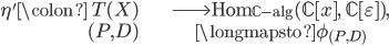 \begin{align}  \eta' \colon \; T(X) &\longrightarrow \operatorname{Hom}_{\mathbb{C}\text{-alg}}(\mathbb{C}[x], \; \mathbb{C}[\varepsilon]), \\ (P, D) &\longmapsto \phi_{(P, D)} \end{align}