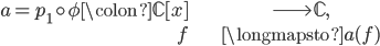 \begin{align}  a = p_1 \circ \phi \colon \mathbb{C}[x] &\longrightarrow \mathbb{C}, \\ f &\longmapsto a(f) \end{align}