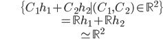 \begin{align} &\{ C_1 h_1 + C_2 h_2 \mid (C_1, C_2) \in \mathbb{R}^2 \}  \\ & = \mathbb{R} h_1 + \mathbb{R} h_2 \\ & \simeq \mathbb{R}^2 \end{align}