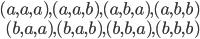 \begin{align} (a, a, a), (a, a, b), (a, b, a), (a, b, b) \\ (b, a, a), (b, a, b), (b, b, a), (b, b, b) \end{align}