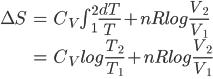 \begin{align} \Delta S &= C_V \int_1 ^ 2 \frac {dT}{T} + nRlog \frac{V_2}{V_1} \\ &= C_Vlog \frac{T_2}{T_1}+ nRlog  \frac{V_2}{V_1} \\ \end{align}