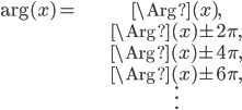 \begin{align} \arg(x) = & \Arg(x), \\ & \Arg(x) \pm 2\pi, \\ & \Arg(x) \pm 4\pi, \\ & \Arg(x) \pm 6\pi, \\ &  \vdots \end{align}