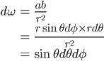 \begin{align} \displaystyle d\omega &= \frac{ab}{r^2} \\\ &= \frac{r \sin \theta d \phi \times r d \theta}{r^2} \\\ &= \sin \theta d \theta d \phi \end{align}