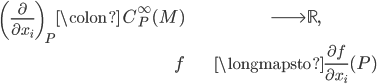 \begin{align} \left(\frac{\partial}{\partial x_i}\right)_P \colon \;C^\infty_P(M) &\longrightarrow \mathbb{R}, \\ f &\longmapsto \frac{\partial f}{\partial x_i}(P) \end{align}