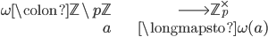\begin{align} \omega\colon \mathbb{Z}\setminus p\mathbb{Z} &\longrightarrow \mathbb{Z}_p^\times \\ a &\longmapsto \omega(a) \end{align}