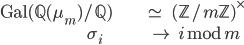 \begin{align} \operatorname{Gal}(\mathbb{Q}(\mu_m)/\mathbb{Q}) \;\;&\simeq \;\;\;(\mathbb{Z}/m\mathbb{Z})^\times \\ \sigma_i \;\;\;\;\;\;\;\;\; &\mapsto \;\;i\bmod{m} \end{align}