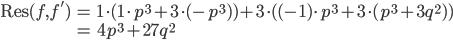 \begin{align} \operatorname{Res}(f, f') &= 1\cdot (1\cdot p^3 + 3\cdot (-p^3) ) + 3\cdot ( (-1)\cdot p^3 + 3\cdot (p^3 + 3q^2) ) \\ &= 4p^3 + 27q^2 \end{align}