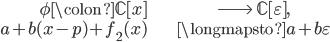 \begin{align} \phi \colon \mathbb{C}[x] &\longrightarrow \;\mathbb{C}[\varepsilon], \\ a + b(x-p) + f_2(x) &\longmapsto a + b\varepsilon \end{align}