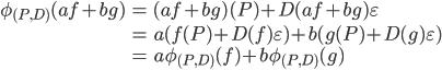 \begin{align} \phi_{(P, D)}(af + bg) &=  (af+bg)(P) + D(af+bg) \varepsilon \\ &=  a(f(P) + D(f) \varepsilon) + b(g(P) + D(g) \varepsilon) \\ &=  a \phi_{(P, D)}(f) + b \phi_{(P, D)}(g)\end{align}