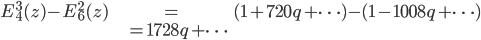\begin{align} E_4^3(z) - E_6^2(z) &=  (1 + 720q + \cdots) - (1 - 1008q + \cdots) \\  & = 1728q + \cdots \end{align}