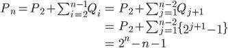 \begin{align} P_n = P_2 + \sum_{i=2}^{n-1} Q_i &= P_2 + \sum_{j=1}^{n-2} Q_{j+1} \\ &= P_2 + \sum_{j=1}^{n-2} \left\{ 2^{j+1} - 1 \right\} \\ &= 2^n - n - 1 \end{align}