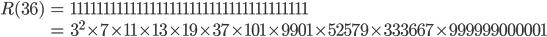 \begin{align} R(36) &= 111111111111111111111111111111111111 \\ &= 3^2 \times 7 \times 11 \times 13 \times 19 \times 37 \times 101 \times 9901 \times 52579 \times 333667 \times 999999000001 \end{align}