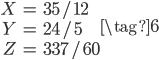 \begin{align} X &= 35/12 \\ Y &= 24/5 \\ Z &= 337/60 \end{align} \tag{6}