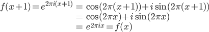 \begin{align} f(x+1) = e^{2\pi i (x+1)} &= \cos(2\pi (x+1)) + i\sin(2\pi (x+1)) \\ &= \cos(2\pi x) + i\sin(2\pi x) \\ &= e^{2\pi i x} = f(x) \end{align}