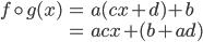\begin{align} f\circ g(x) &= a(cx + d) + b \\ &= acx + (b + ad) \end{align}