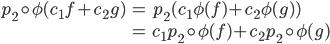 \begin{align} p_2 \circ \phi(c_1 f + c_2 g) &= p_2 ( c_1 \phi(f) + c_2 \phi(g) ) \\  &= c_1 p_2 \circ \phi(f) + c_2 p_2\circ \phi(g) \end{align}
