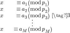 \begin{align} x &\equiv a_1 \pmod{p_1} \\  x &\equiv a_2 \pmod{p_2} \\  x &\equiv a_3 \pmod{p_3} \\  &\vdots \\  x &\equiv a_M \pmod{p_M} \end{align} \tag{3}